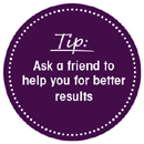 Tip: Ask a friend to help you for better results.